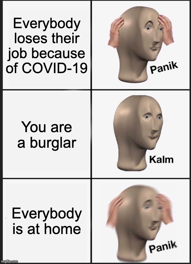 Panik Kalm Panik |  Everybody loses their job because of COVID-19; You are a burglar; Everybody is at home | image tagged in memes,panik kalm panik | made w/ Imgflip meme maker