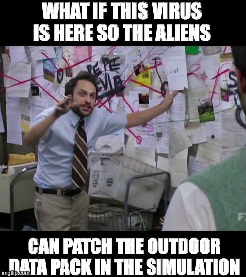 MATRIX BRUH | WHAT IF THIS VIRUS IS HERE SO THE ALIENS CAN PATCH THE OUTDOOR DATA PACK IN THE SIMULATION | image tagged in charlie conspiracy always sunny in philidelphia,funny,memes,coronavirus,matrix,simulation | made w/ Imgflip meme maker