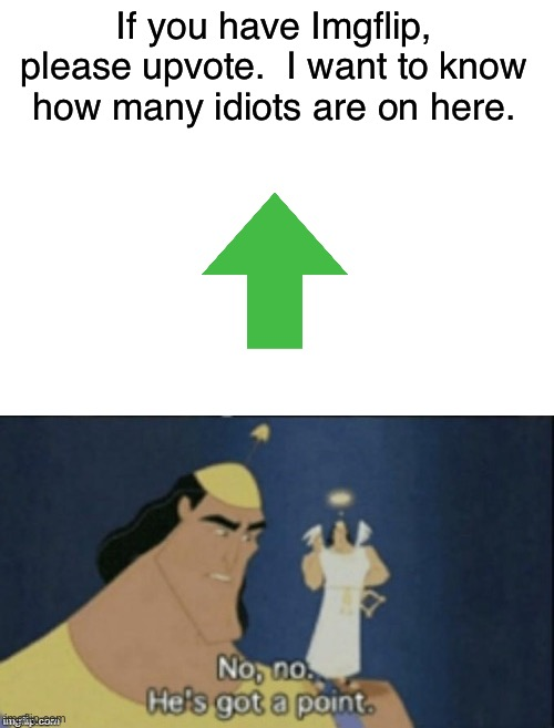 Only stupid people beg for upvotes.  Only incredibly stupid people actually upvote them. |  If you have Imgflip, please upvote.  I want to know how many idiots are on here. | image tagged in no no hes got a point,upvotes,upvote begging,idiots,memes,funny | made w/ Imgflip meme maker