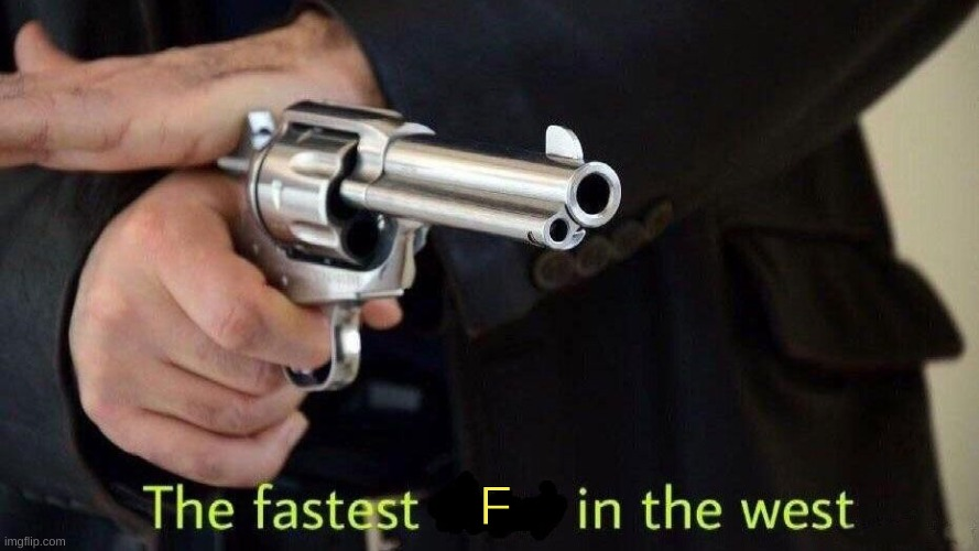 fastest draw | F | image tagged in fastest draw | made w/ Imgflip meme maker