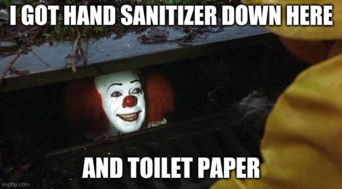 pennywise | I GOT HAND SANITIZER DOWN HERE AND TOILET PAPER | image tagged in pennywise | made w/ Imgflip meme maker