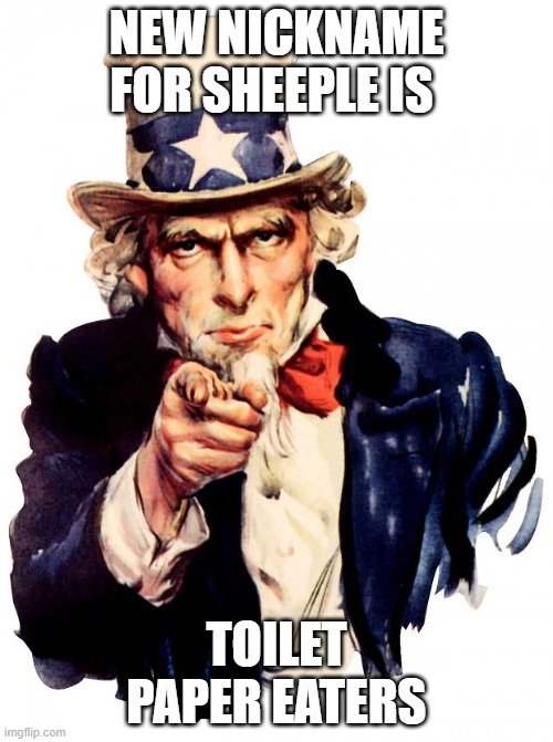 Uncle Sam |  NEW NICKNAME FOR SHEEPLE IS; TOILET PAPER EATERS | image tagged in memes,uncle sam | made w/ Imgflip meme maker