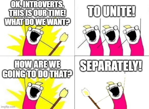 Introverts Unite! |  OK, INTROVERTS, THIS IS OUR TIME! WHAT DO WE WANT? TO UNITE! SEPARATELY! HOW ARE WE GOING TO DO THAT? | image tagged in when do we want it,introvert,coronavirus,stay at home | made w/ Imgflip meme maker