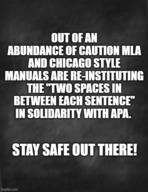 "Two Spaces Covid |  OUT OF AN ABUNDANCE OF CAUTION MLA AND CHICAGO STYLE MANUALS ARE RE-INSTITUTING THE ""TWO SPACES IN BETWEEN EACH SENTENCE"" IN SOLIDARITY WITH APA. STAY SAFE OUT THERE! 