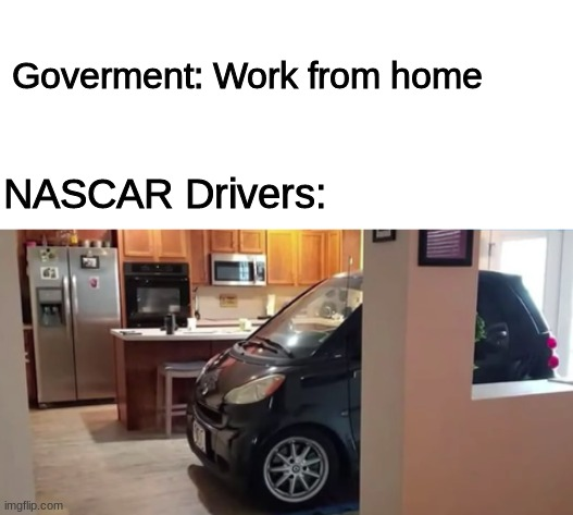 How racers work from home |  Goverment: Work from home; NASCAR Drivers: | image tagged in blank white template,coronavirus,nascar,memes,funny,government | made w/ Imgflip meme maker
