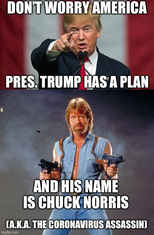DON'T WORRY AMERICA; PRES. TRUMP HAS A PLAN; AND HIS NAME IS CHUCK NORRIS; (A.K.A. THE CORONAVIRUS ASSASSIN) | image tagged in chuck norris,donald trump,coronavirus,chuck norris with guns,america,united states of america | made w/ Imgflip meme maker