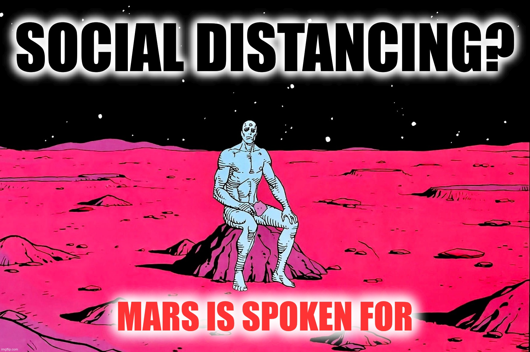 Orphans of Krypton |  SOCIAL DISTANCING? MARS IS SPOKEN FOR | image tagged in dr manhattan,social distancing,memes,coronavirus,dc comics | made w/ Imgflip meme maker