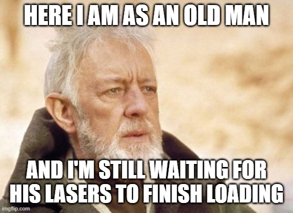 Obi Wan Kenobi Meme | HERE I AM AS AN OLD MAN AND I'M STILL WAITING FOR HIS LASERS TO FINISH LOADING | image tagged in memes,obi wan kenobi | made w/ Imgflip meme maker