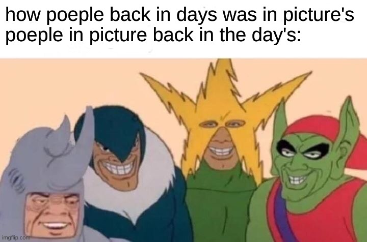 Me And The Boys |  how poeple back in days was in picture's poeple in picture back in the day's: | image tagged in memes,me and the boys | made w/ Imgflip meme maker