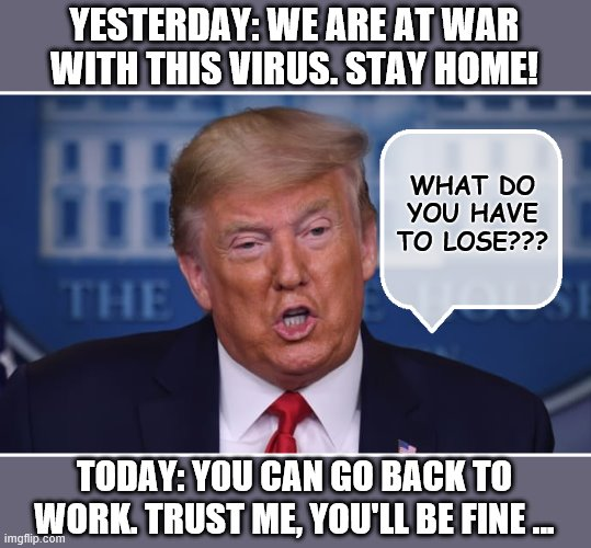 Today's  White House Plan | YESTERDAY: WE ARE AT WAR WITH THIS VIRUS. STAY HOME! TODAY: Y0U CAN GO BACK TO WORK. TRUST ME, YOU'LL BE FINE ... WHAT DO YOU HAVE TO LOSE?? | image tagged in donald trump is an idiot,coronavirus,covid-19,trump is a moron | made w/ Imgflip meme maker