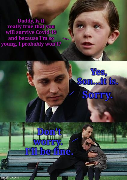 Finding Coronavirus |  Daddy, is it really true that you will survive Covid-19 and because I'm so young, I probably won't? \; Yes, Son...it is. Sorry. /; Don't worry.  I'll be fine. \ | image tagged in i bring the funny,jefthehobo,dankest of dank memes,cornavirus,coron a virus memes | made w/ Imgflip meme maker