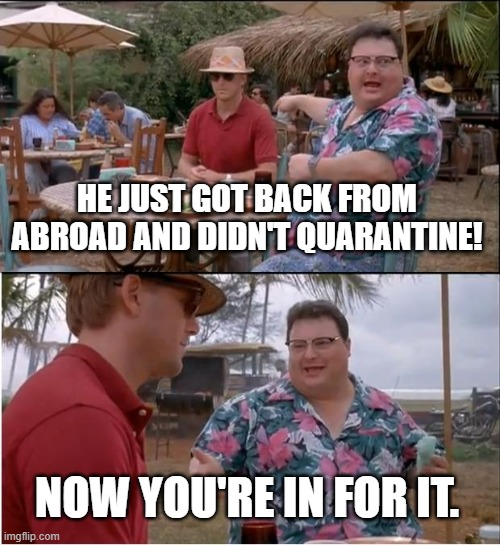 Didn't quarantine |  HE JUST GOT BACK FROM ABROAD AND DIDN'T QUARANTINE! NOW YOU'RE IN FOR IT. | image tagged in memes,covid-19,covid19,quarantine | made w/ Imgflip meme maker