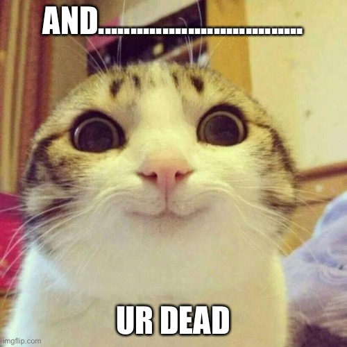 Smiling Cat |  AND................................ UR DEAD | image tagged in memes,smiling cat | made w/ Imgflip meme maker