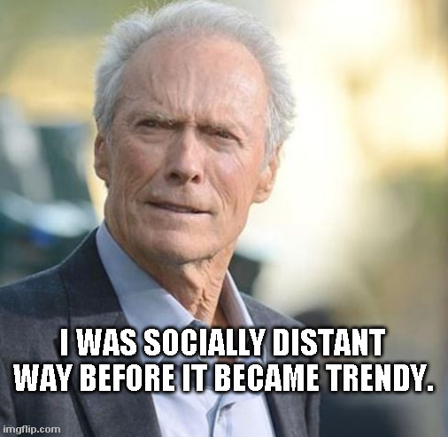 Socially Distant |  I WAS SOCIALLY DISTANT WAY BEFORE IT BECAME TRENDY. | image tagged in eastwood,social distance | made w/ Imgflip meme maker