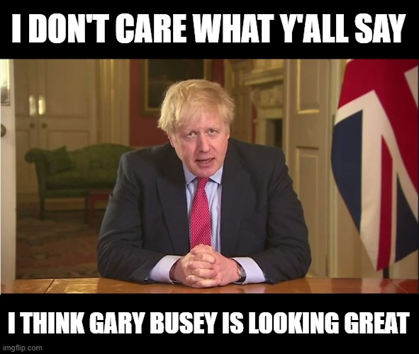 Gary Busey is looking great! |  I DON'T CARE WHAT Y'ALL SAY; I THINK GARY BUSEY IS LOOKING GREAT | image tagged in gary busey,boris johnson,coronavirus | made w/ Imgflip meme maker