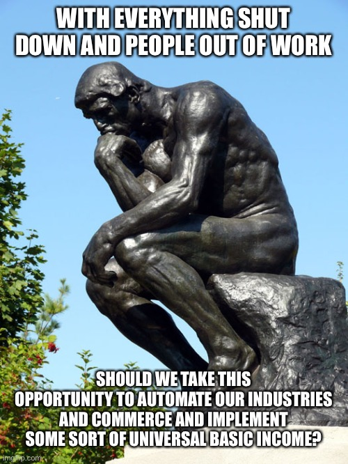 Not really advocating for or against, just interested in the discussion | WITH EVERYTHING SHUT DOWN AND PEOPLE OUT OF WORK SHOULD WE TAKE THIS OPPORTUNITY TO AUTOMATE OUR INDUSTRIES AND COMMERCE AND IMPLEMENT SOME  | image tagged in the thinker,universal basic income,andrew yang,coronavirus | made w/ Imgflip meme maker