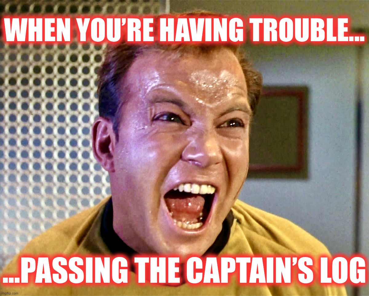 Captain's log |  WHEN YOU'RE HAVING TROUBLE... ...PASSING THE CAPTAIN'S LOG | image tagged in star trek,memes,funny memes,captain kirk,constipation | made w/ Imgflip meme maker