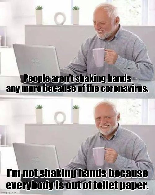 Hide the Pain Harold Meme |  People aren't shaking hands any more because of the coronavirus. I'm not shaking hands because everybody is out of toilet paper. | image tagged in memes,hide the pain harold,coronavirus,toilet paper,disease,handshake | made w/ Imgflip meme maker