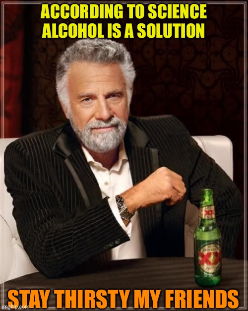The Most Interesting Man In The World |  ACCORDING TO SCIENCE ALCOHOL IS A SOLUTION; STAY THIRSTY MY FRIENDS | image tagged in memes,the most interesting man in the world | made w/ Imgflip meme maker
