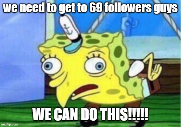 Mocking Spongebob |  we need to get to 69 followers guys; WE CAN DO THIS!!!!! | image tagged in memes,mocking spongebob | made w/ Imgflip meme maker