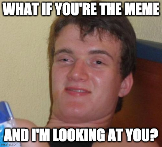 10 Guy |  WHAT IF YOU'RE THE MEME; AND I'M LOOKING AT YOU? | image tagged in memes,10 guy | made w/ Imgflip meme maker