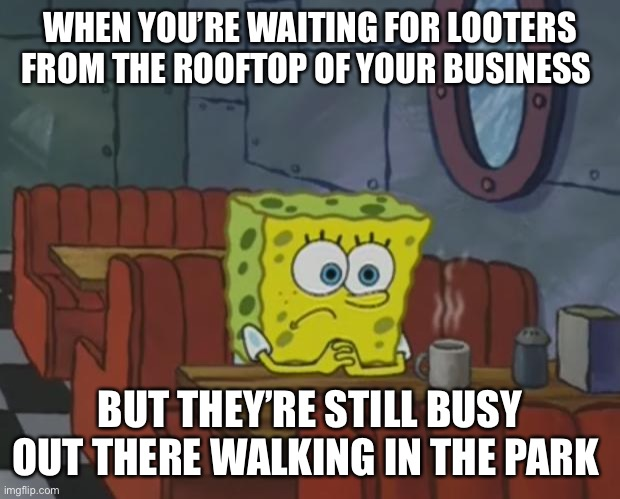 Spongebob Waiting | WHEN YOU'RE WAITING FOR LOOTERS FROM THE ROOFTOP OF YOUR BUSINESS BUT THEY'RE STILL BUSY OUT THERE WALKING IN THE PARK | image tagged in spongebob waiting | made w/ Imgflip meme maker