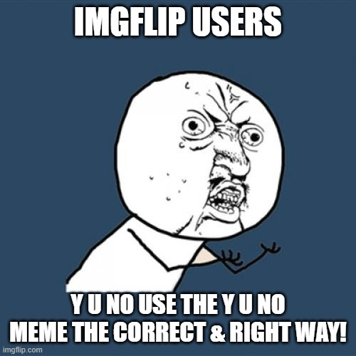 Y U No | IMGFLIP USERS Y U NO USE THE Y U NO MEME THE CORRECT & RIGHT WAY! | image tagged in memes,y u no | made w/ Imgflip meme maker