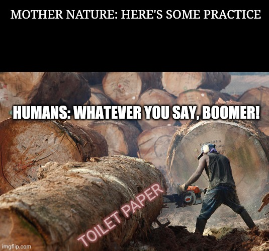 OK Boomer | MOTHER NATURE: HERE'S SOME PRACTICE HUMANS: WHATEVER YOU SAY, BOOMER! TOILET PAPER | image tagged in mother nature,toilet paper | made w/ Imgflip meme maker