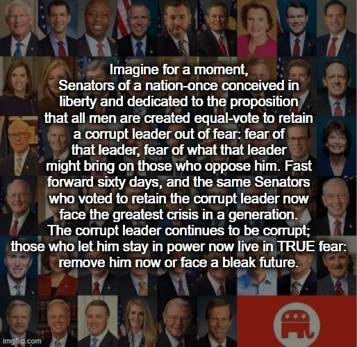 Fear Grips the GOP. |  Imagine for a moment, Senators of a nation-once conceived in liberty and dedicated to the proposition that all men are created equal-vote to retain a corrupt leader out of fear: fear of that leader, fear of what that leader might bring on those who oppose him. Fast forward sixty days, and the same Senators who voted to retain the corrupt leader now face the greatest crisis in a generation. The corrupt leader continues to be corrupt;  those who let him stay in power now live in TRUE fear:  remove him now or face a bleak future. | image tagged in impeach trump,coronavirus,gop,fear | made w/ Imgflip meme maker