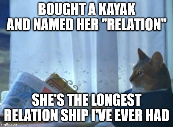"Fitting; considering my longest relationship was only 4 months... |  BOUGHT A KAYAK AND NAMED HER ""RELATION""; SHE'S THE LONGEST RELATION SHIP I'VE EVER HAD 