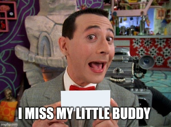 PeeWee's Secret Word |  I MISS MY LITTLE BUDDY | image tagged in peewee's secret word | made w/ Imgflip meme maker