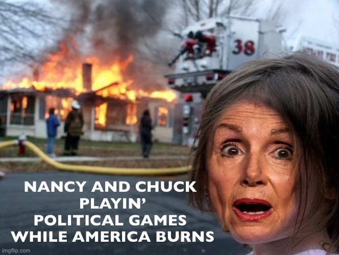 The Dems are playing a dangerous game! | NANCY AND CHUCK PLAYIN' POLITICAL GAMES WHILE AMERICA BURNS | image tagged in pelosi fire girl | made w/ Imgflip meme maker