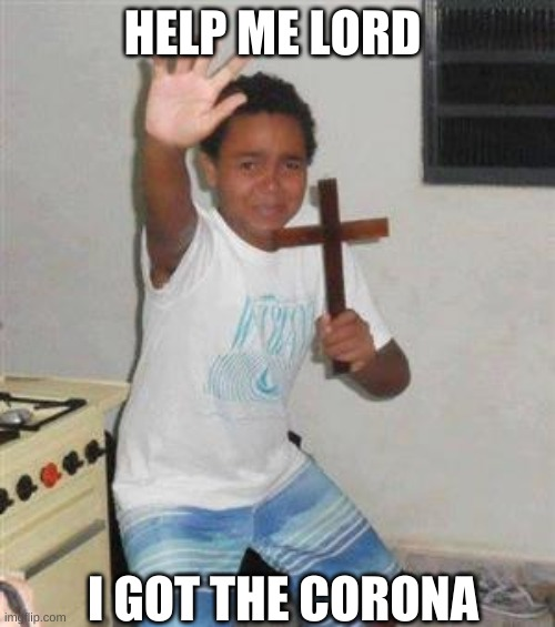 Scared Kid |  HELP ME LORD; I GOT THE CORONA | image tagged in scared kid | made w/ Imgflip meme maker
