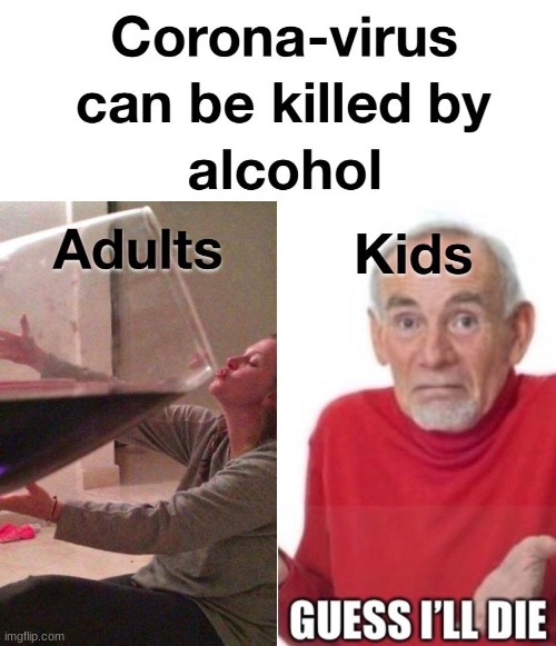Corona-virus can be killed by alcohol | image tagged in coronavirus,death,adults,kids,guess i'll die,alcohol | made w/ Imgflip meme maker