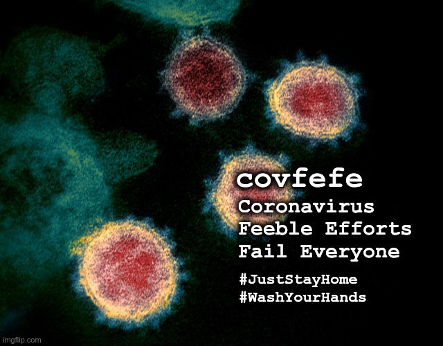 Co.V.F.E.F.E |  covfefe; Coronavirus Feeble Efforts Fail Everyone; #JustStayHome #WashYourHands | image tagged in covfefe | made w/ Imgflip meme maker