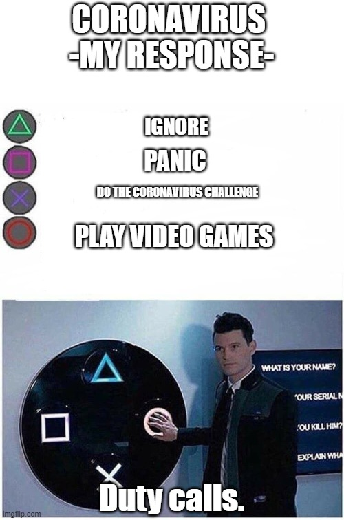 PlayStation button choices |  CORONAVIRUS  -MY RESPONSE-; IGNORE; PANIC; DO THE CORONAVIRUS CHALLENGE; PLAY VIDEO GAMES; Duty calls. | image tagged in playstation button choices | made w/ Imgflip meme maker
