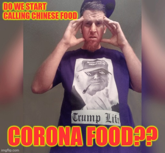 Chinese Virus Confusion |  DO WE START CALLING CHINESE FOOD; CORONA FOOD?? | image tagged in coronavirus,corona virus,chinese food,chinese,covid19,made in china | made w/ Imgflip meme maker