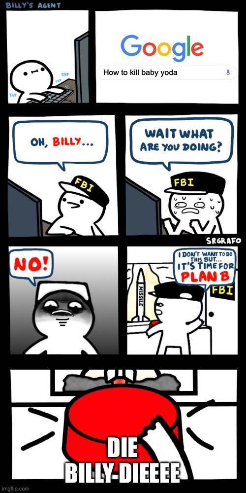 Billy's FBI agent plan B |  How to kill baby yoda; DIE BILLY DIEEEE | image tagged in billys fbi agent plan b | made w/ Imgflip meme maker