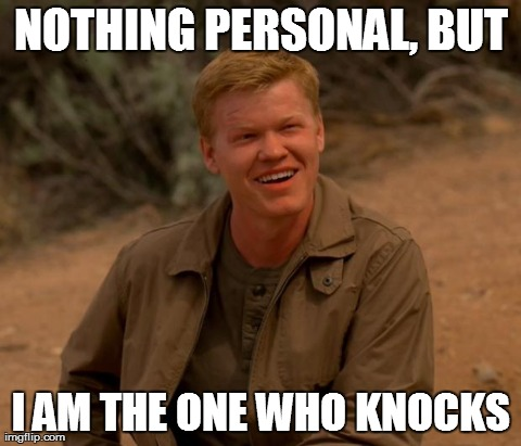 NOTHING PERSONAL, BUT I AM THE ONE WHO KNOCKS | image tagged in todd | made w/ Imgflip meme maker