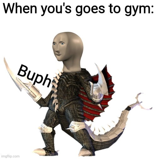 Transparent Gigan | When you's goes to gym: Buph | image tagged in transparent gigan | made w/ Imgflip meme maker