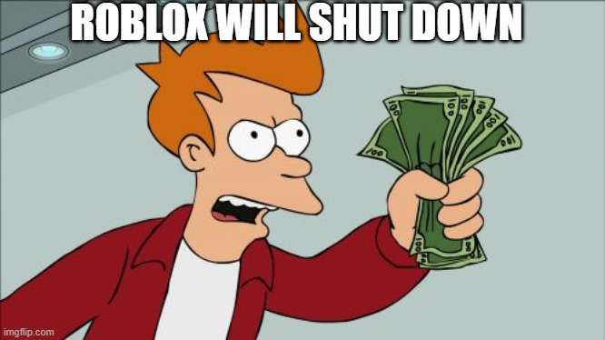Roblox ShutDown |  ROBLOX WILL SHUT DOWN | image tagged in memes,shut up and take my money fry | made w/ Imgflip meme maker