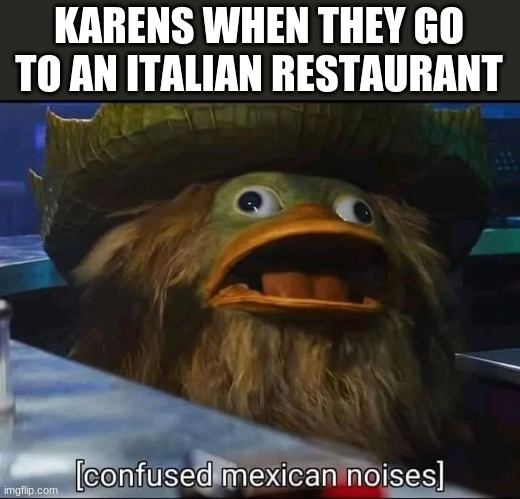 KARENS WHEN THEY GO TO AN ITALIAN RESTAURANT | image tagged in mexican,confused | made w/ Imgflip meme maker