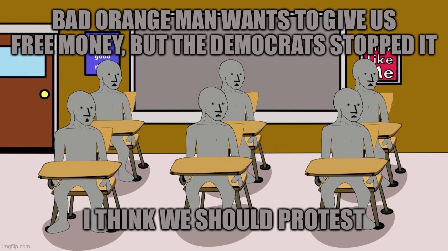 NPC University | BAD ORANGE MAN WANTS TO GIVE US FREE MONEY, BUT THE DEMOCRATS STOPPED IT I THINK WE SHOULD PROTEST | image tagged in npc university | made w/ Imgflip meme maker