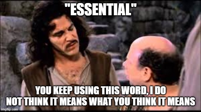 """ESSENTIAL""; YOU KEEP USING THIS WORD, I DO NOT THINK IT MEANS WHAT YOU THINK IT MEANS 
