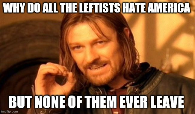 One Does Not Simply Meme |  WHY DO ALL THE LEFTISTS HATE AMERICA; BUT NONE OF THEM EVER LEAVE | image tagged in memes,one does not simply | made w/ Imgflip meme maker