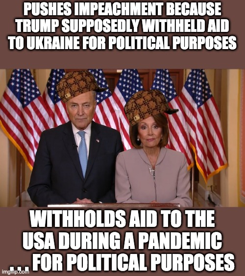 Chuck and Nancy are scumbags | PUSHES IMPEACHMENT BECAUSE TRUMP SUPPOSEDLY WITHHELD AID TO UKRAINE FOR POLITICAL PURPOSES WITHHOLDS AID TO THE USA DURING A PANDEMIC . . .  | image tagged in chuck and nancy,scumbags,douchebag,worthless,political hacks,coronavirus | made w/ Imgflip meme maker
