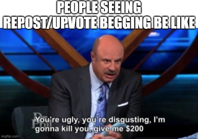 PEOPLE SEEING REPOST/UPVOTE BEGGING BE LIKE | image tagged in dr phil | made w/ Imgflip meme maker