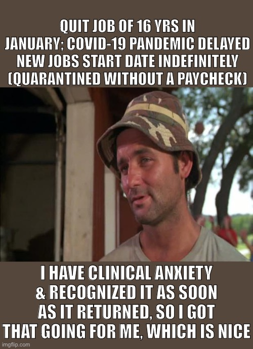 So I Got That Goin For Me Which Is Nice 2 |  QUIT JOB OF 16 YRS IN JANUARY; COVID-19 PANDEMIC DELAYED NEW JOBS START DATE INDEFINITELY (QUARANTINED WITHOUT A PAYCHECK); I HAVE CLINICAL ANXIETY & RECOGNIZED IT AS SOON AS IT RETURNED, SO I GOT THAT GOING FOR ME, WHICH IS NICE | image tagged in memes,so i got that goin for me which is nice 2 | made w/ Imgflip meme maker