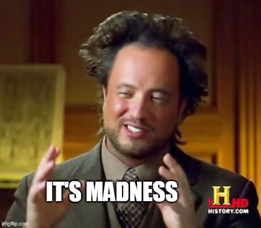 Ancient Aliens Meme | IT'S MADNESS | image tagged in memes,ancient aliens | made w/ Imgflip meme maker