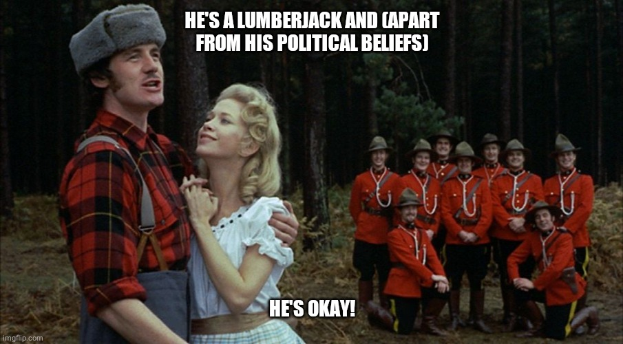 monty python lumberjack | HE'S A LUMBERJACK AND (APART FROM HIS POLITICAL BELIEFS) HE'S OKAY! | image tagged in monty python lumberjack | made w/ Imgflip meme maker